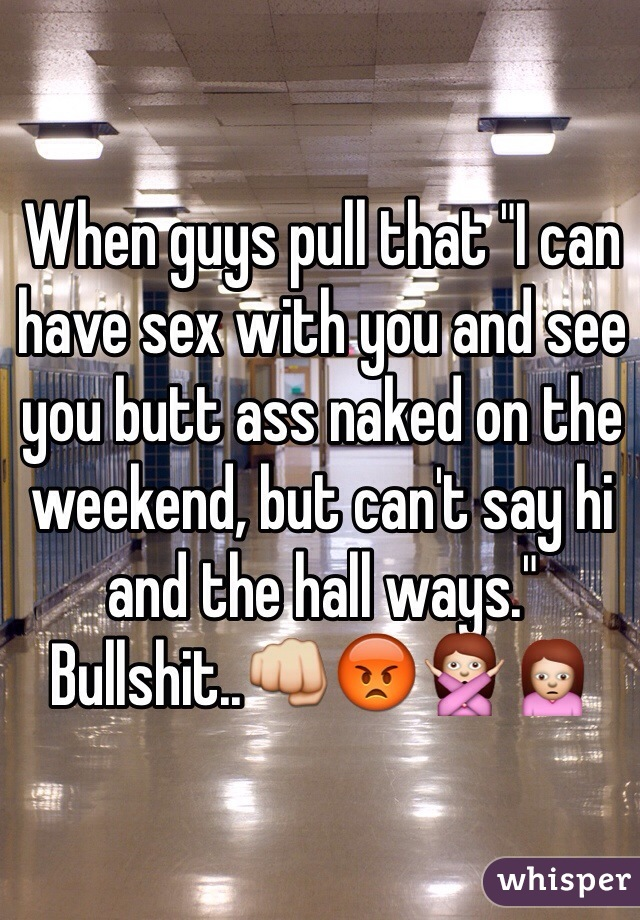 """When guys pull that """"I can have sex with you and see you butt ass naked on the weekend, but can't say hi and the hall ways."""" Bullshit..👊😡🙅🙍"""