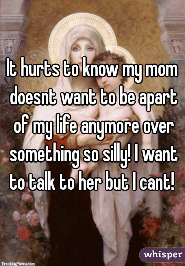 It hurts to know my mom doesnt want to be apart of my life anymore over something so silly! I want to talk to her but I cant!