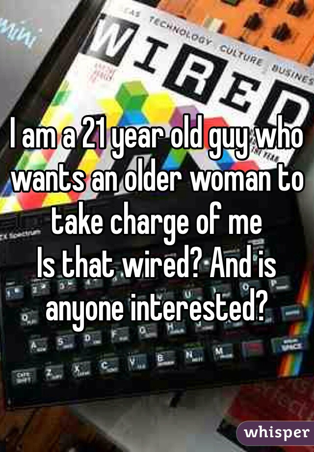 I am a 21 year old guy who wants an older woman to take charge of me  Is that wired? And is anyone interested?