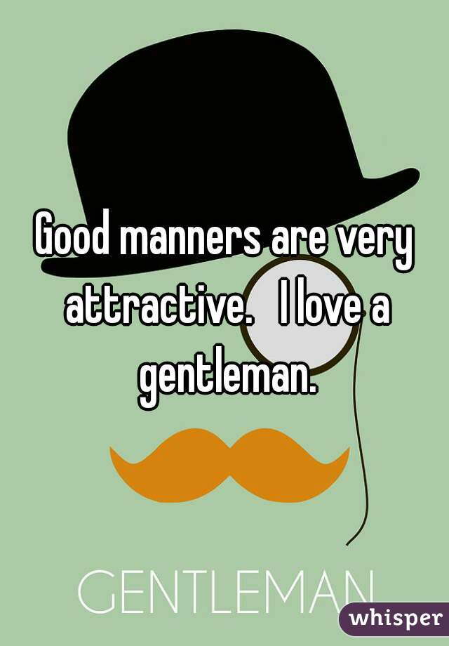 Good manners are very attractive.   I love a gentleman.