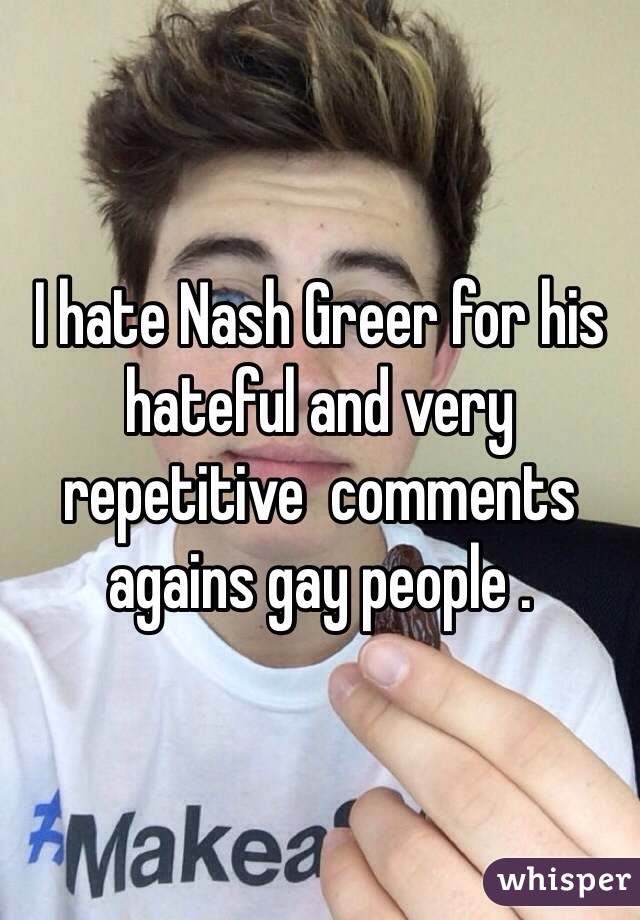 I hate Nash Greer for his hateful and very repetitive  comments agains gay people .
