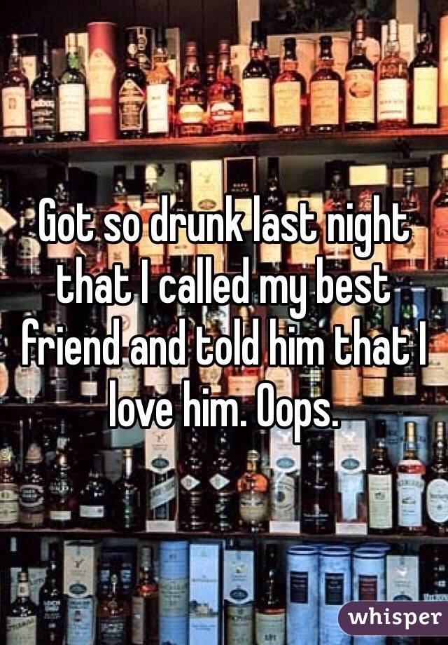 Got so drunk last night that I called my best friend and told him that I love him. Oops.
