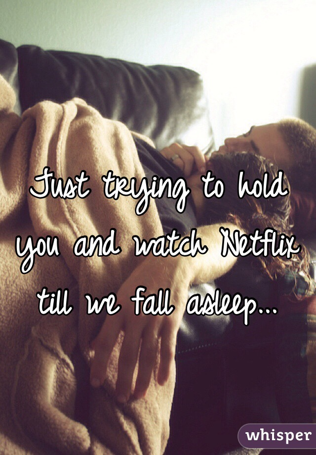 Just trying to hold you and watch Netflix till we fall asleep...