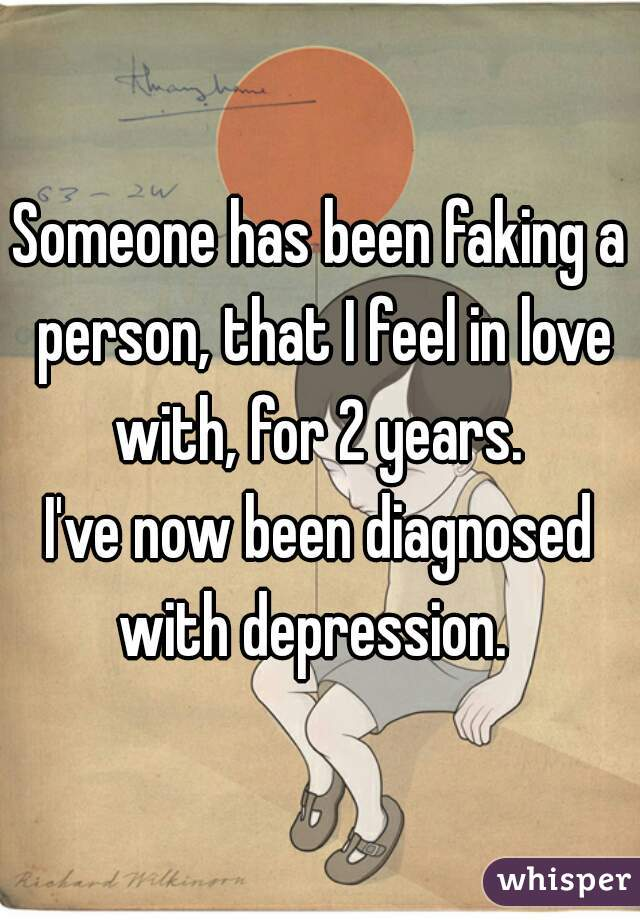 Someone has been faking a person, that I feel in love with, for 2 years.     I've now been diagnosed with depression.