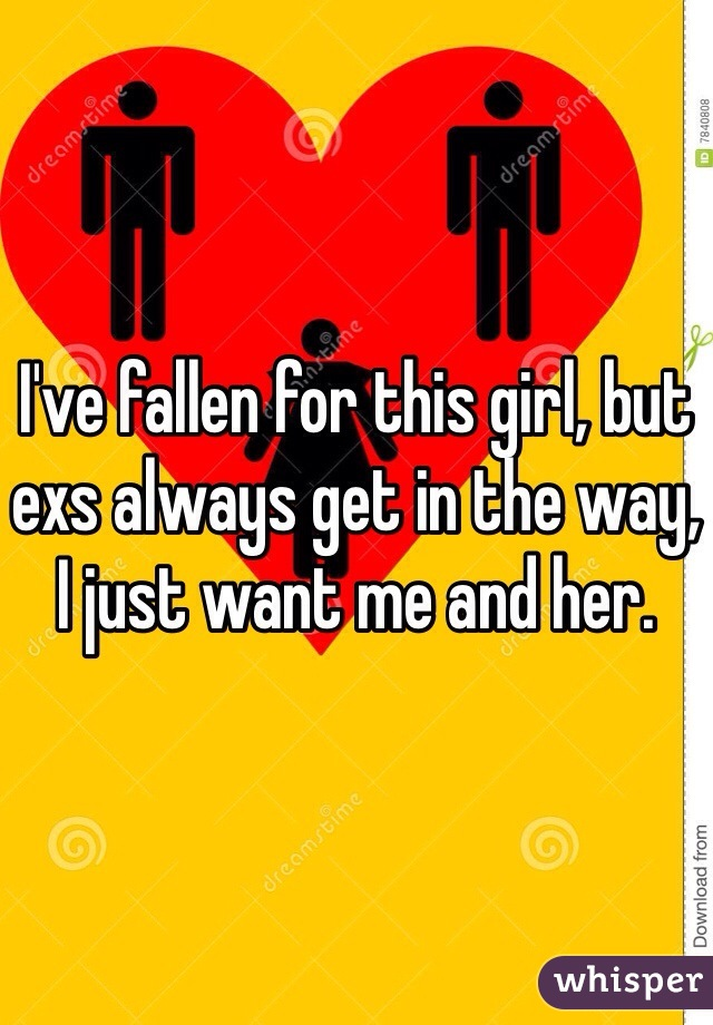 I've fallen for this girl, but exs always get in the way, I just want me and her.