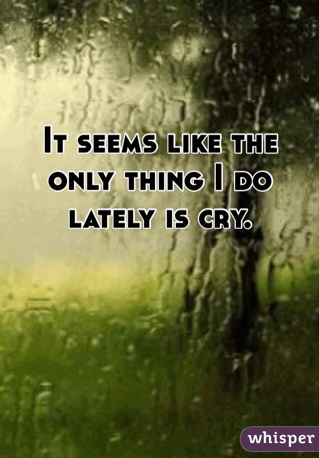 It seems like the only thing I do lately is cry.
