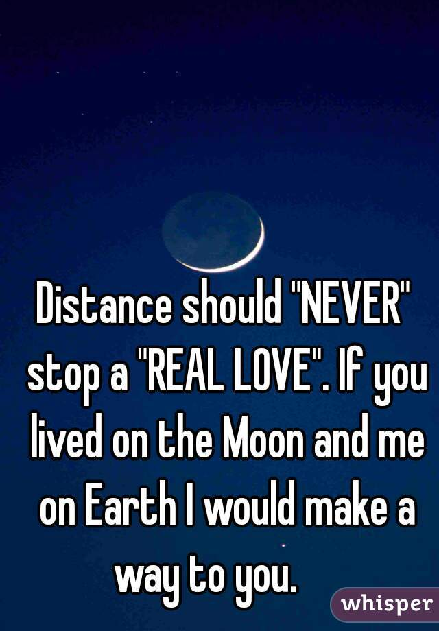 "Distance should ""NEVER"" stop a ""REAL LOVE"". If you lived on the Moon and me on Earth I would make a way to you."