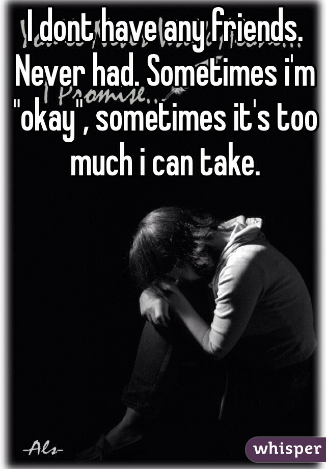 "I dont have any friends. Never had. Sometimes i'm ""okay"", sometimes it's too much i can take."