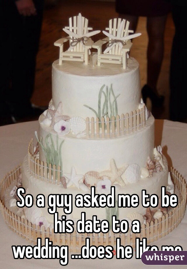 So a guy asked me to be his date to a wedding ...does he like me