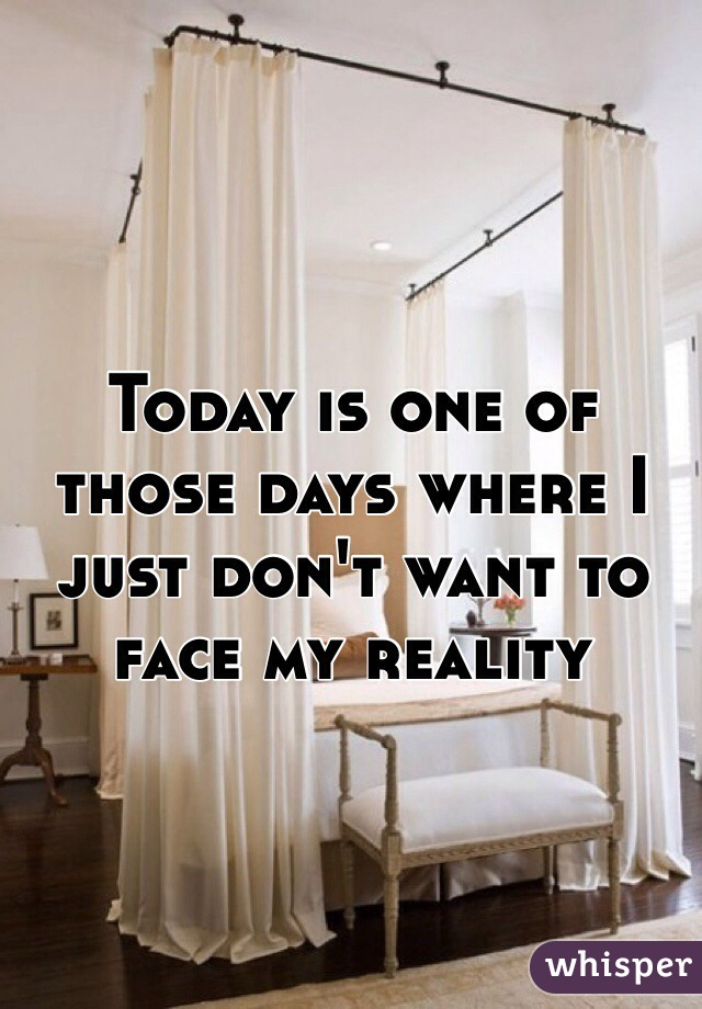 Today is one of those days where I just don't want to face my reality