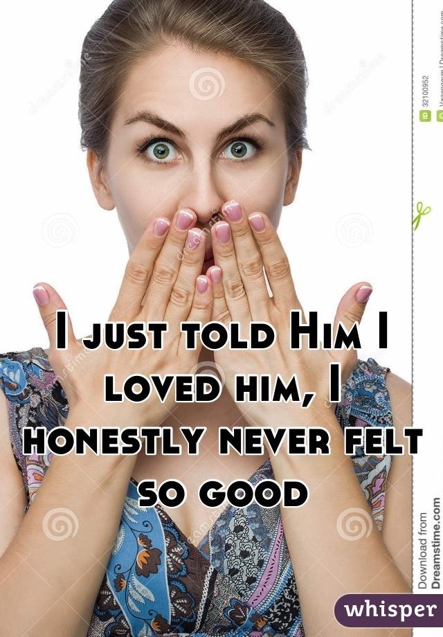 I just told Him I loved him, I honestly never felt so good