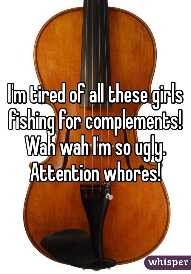 I'm tired of all these girls fishing for complements!  Wah wah I'm so ugly.  Attention whores!