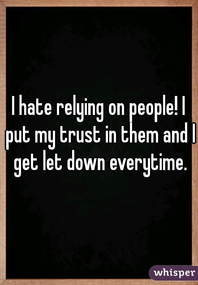 I hate relying on people! I put my trust in them and I get let down everytime.
