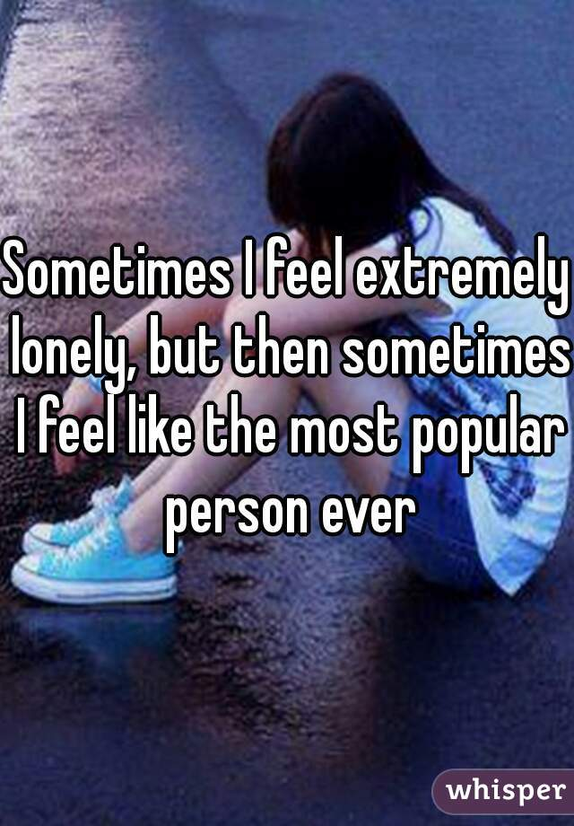 Sometimes I feel extremely lonely, but then sometimes I feel like the most popular person ever