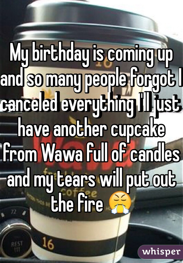 My birthday is coming up and so many people forgot I canceled everything I'll just have another cupcake from Wawa full of candles and my tears will put out the fire 😤
