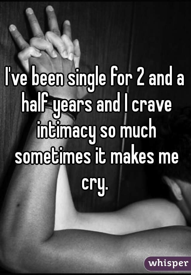 I've been single for 2 and a half years and I crave intimacy so much sometimes it makes me cry.