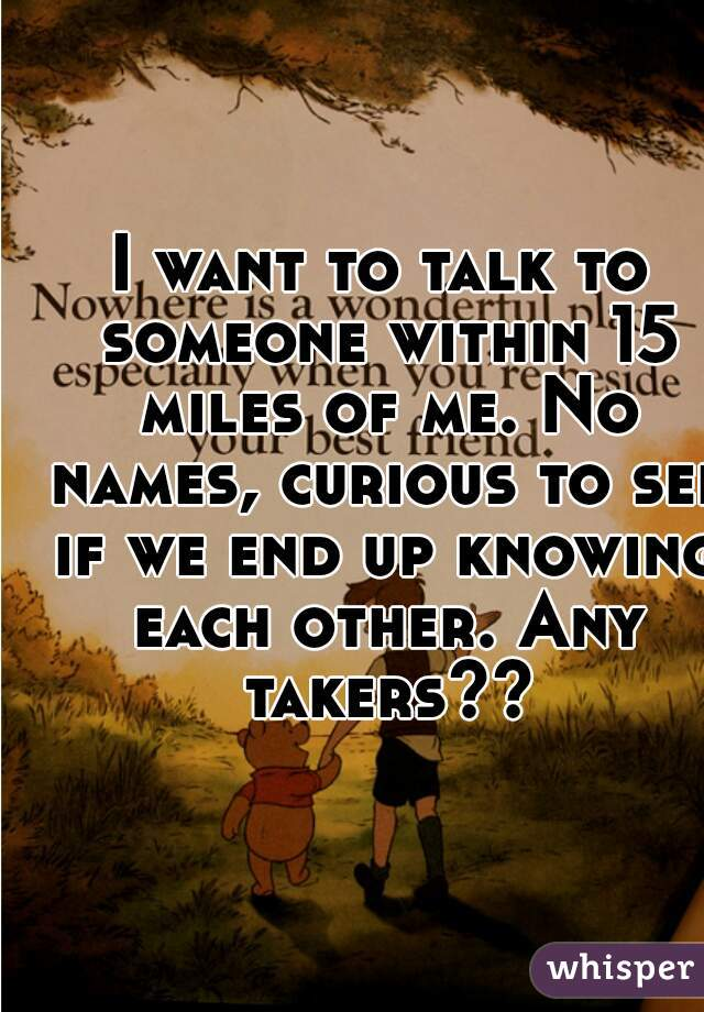 I want to talk to someone within 15 miles of me. No names, curious to see if we end up knowing each other. Any takers??