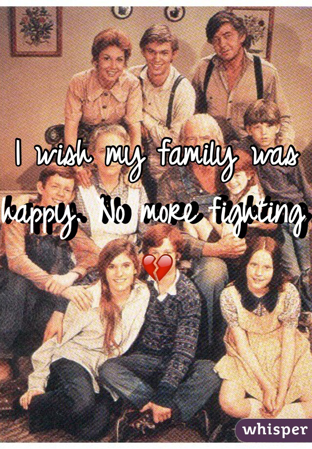 I wish my family was happy. No more fighting 💔