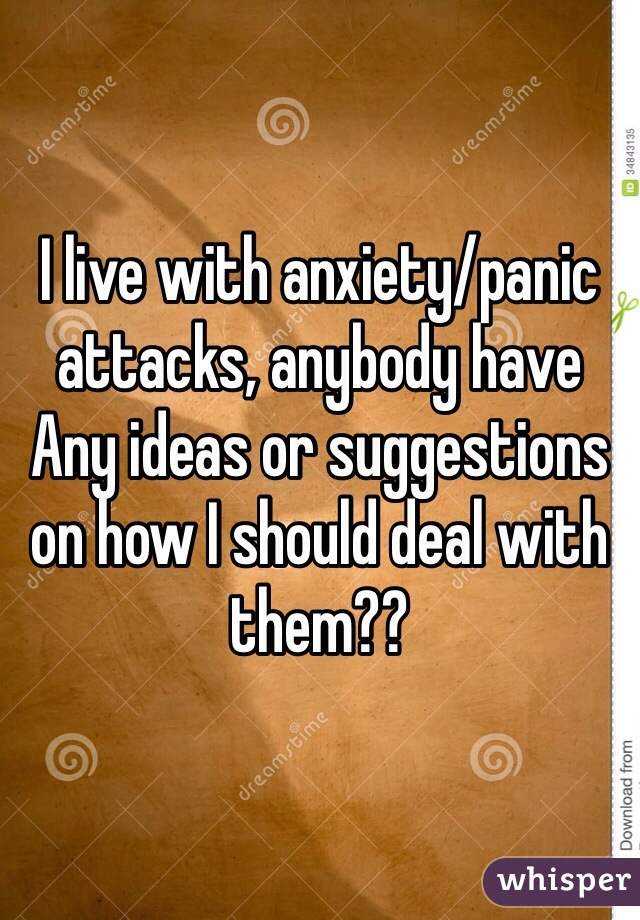 I live with anxiety/panic attacks, anybody have Any ideas or suggestions on how I should deal with them??