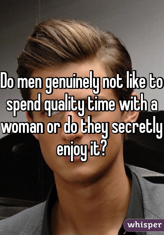 Do men genuinely not like to spend quality time with a woman or do they secretly enjoy it?