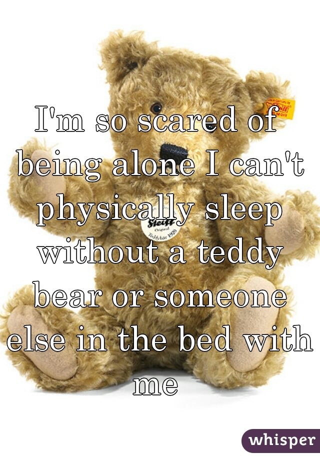 I'm so scared of being alone I can't physically sleep without a teddy bear or someone else in the bed with me