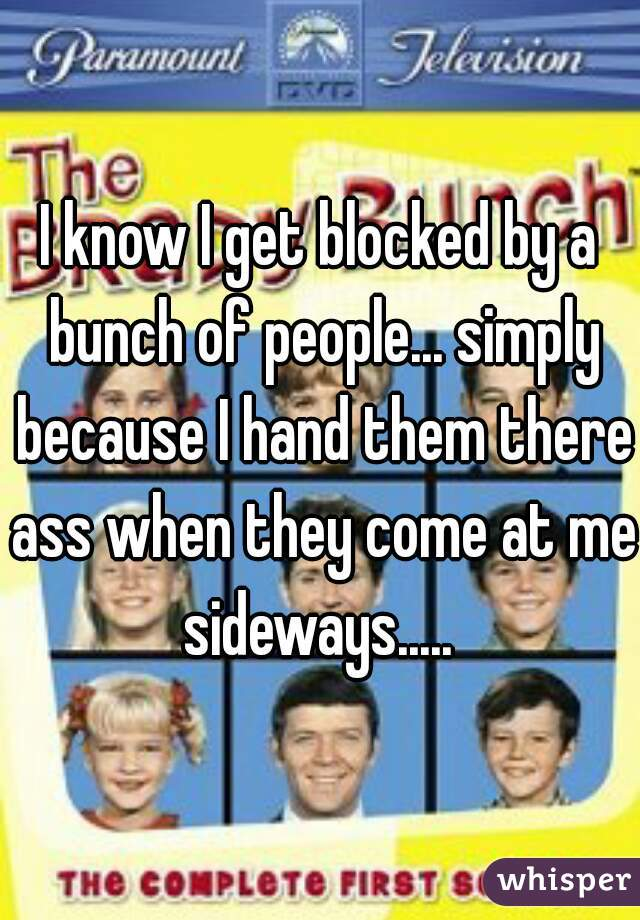 I know I get blocked by a bunch of people... simply because I hand them there ass when they come at me sideways.....