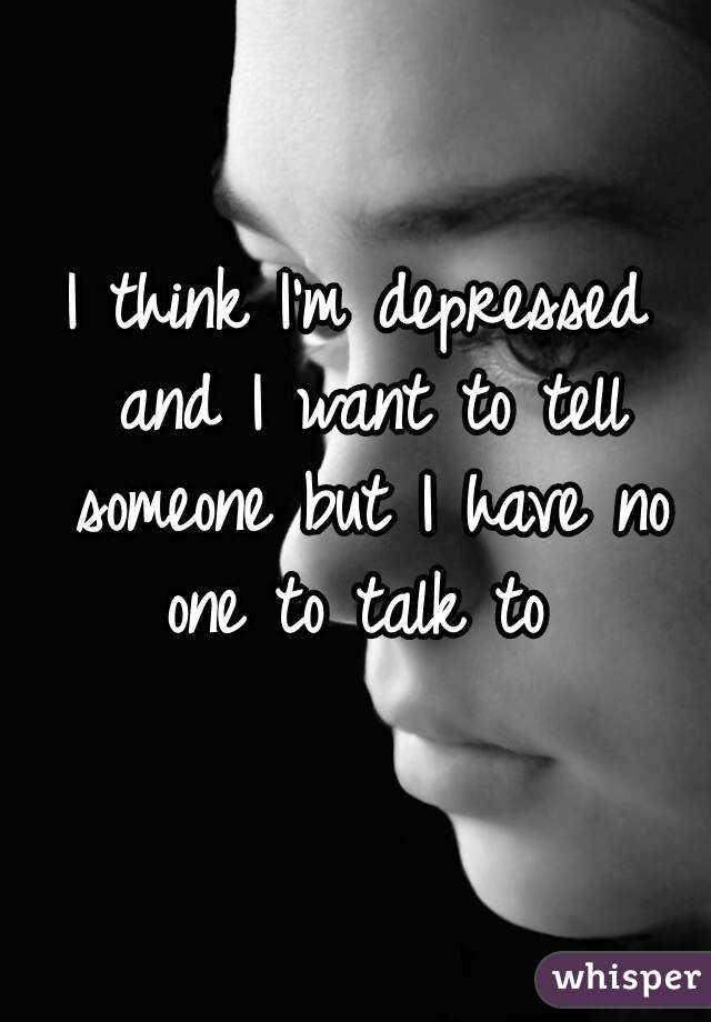 I think I'm depressed and I want to tell someone but I have no one to talk to