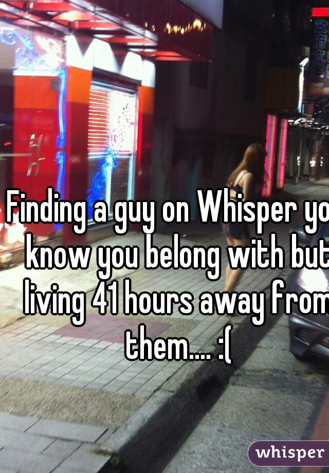 Finding a guy on Whisper you know you belong with but living 41 hours away from them.... :(