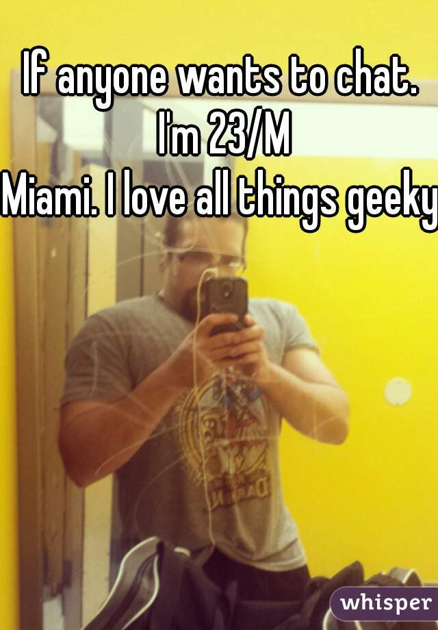 If anyone wants to chat. I'm 23/M Miami. I love all things geeky