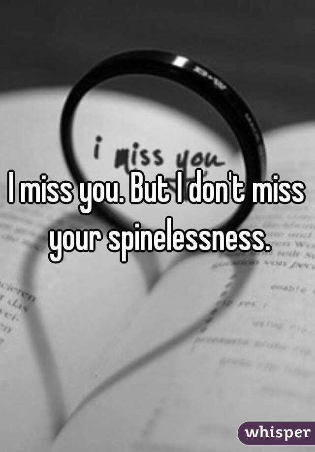 I miss you. But I don't miss your spinelessness.