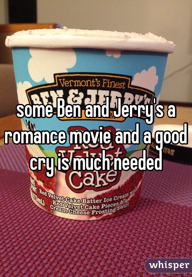 some Ben and Jerry's a romance movie and a good cry is much needed