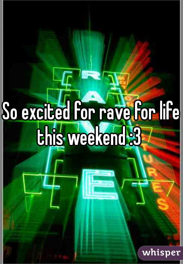 So excited for rave for life this weekend :3