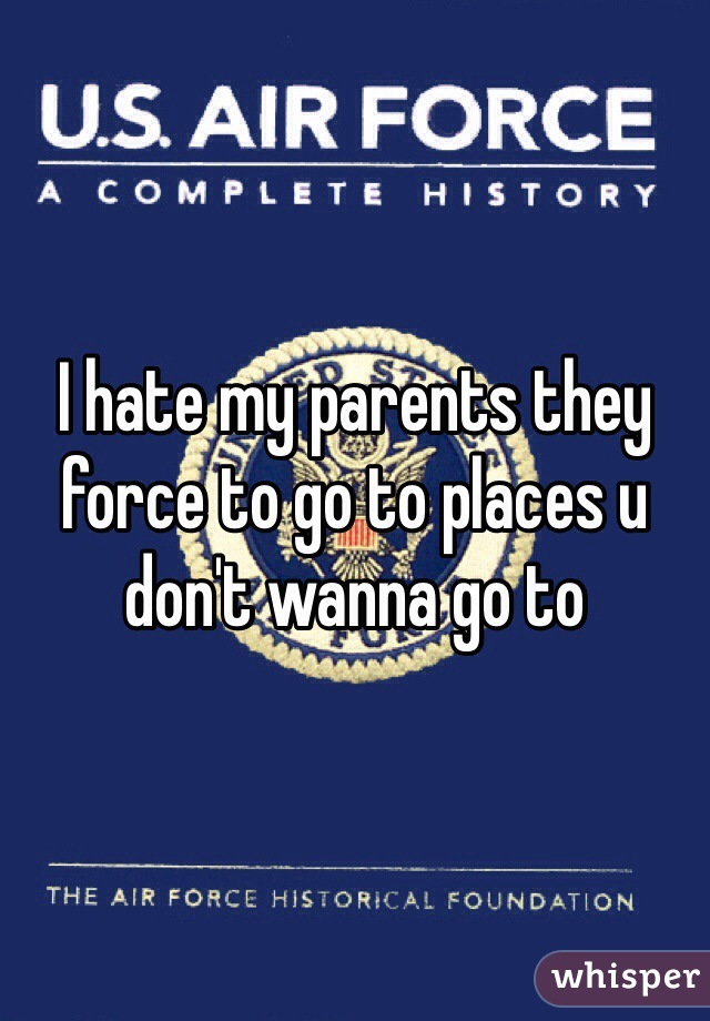 I hate my parents they force to go to places u don't wanna go to