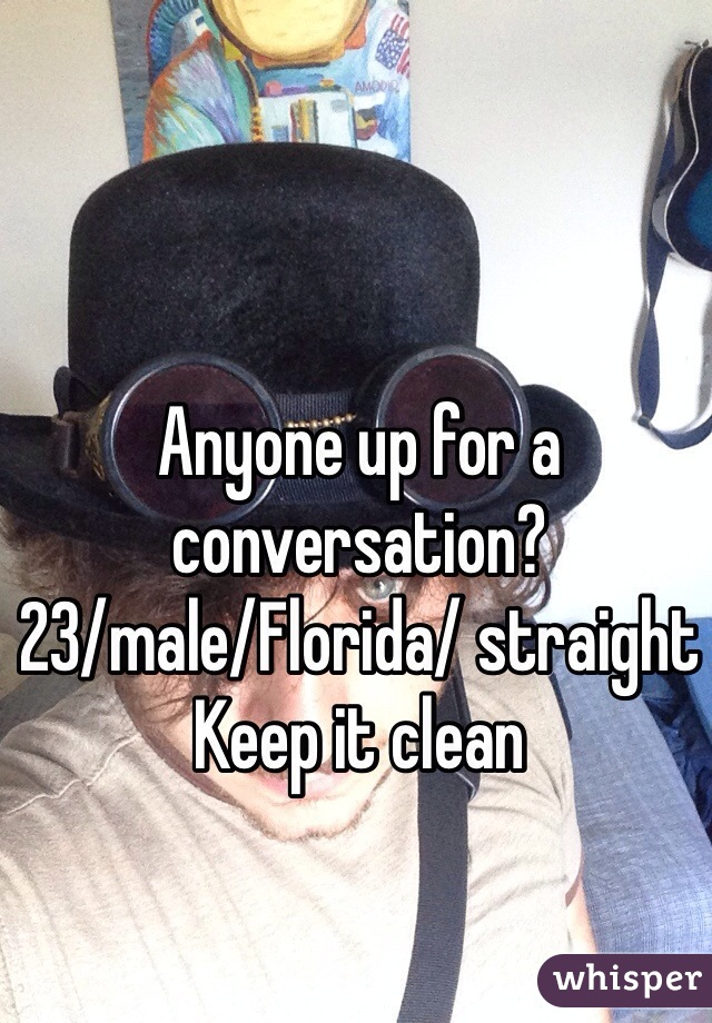 Anyone up for a conversation?  23/male/Florida/ straight Keep it clean