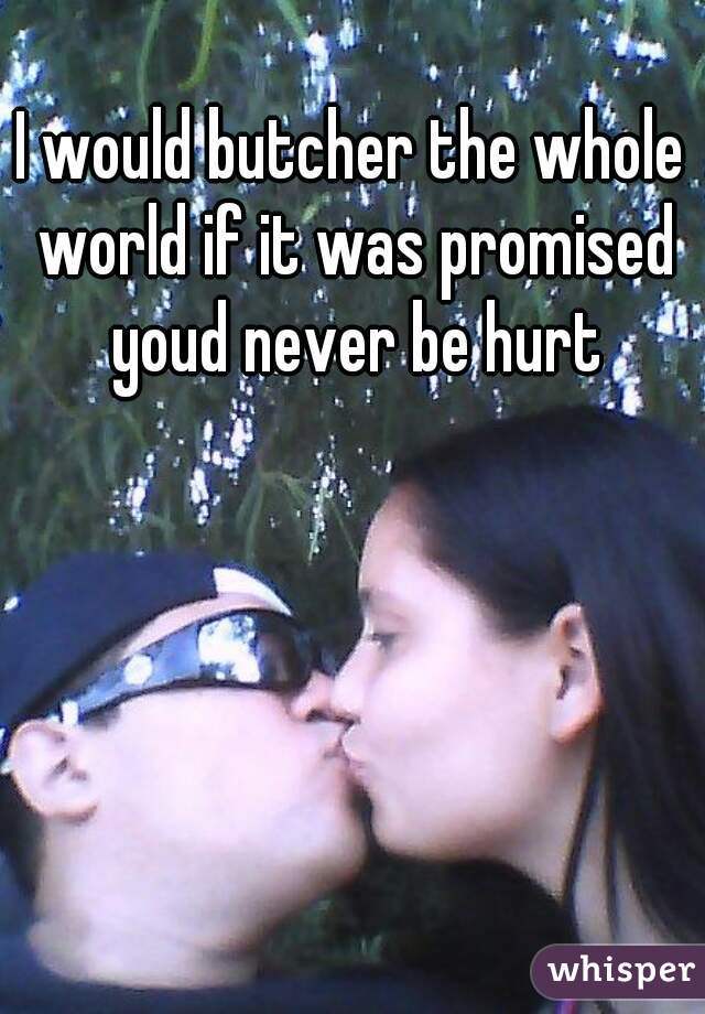 I would butcher the whole world if it was promised youd never be hurt