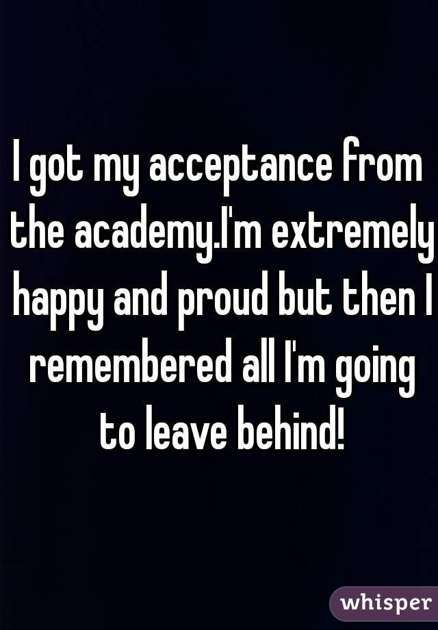 I got my acceptance from the academy.I'm extremely happy and proud but then I remembered all I'm going to leave behind!