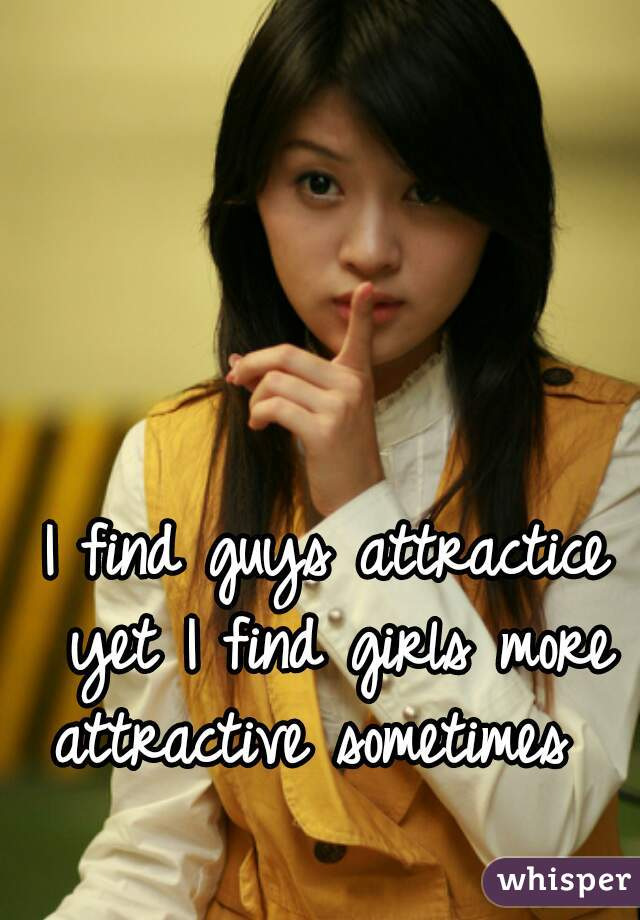 I find guys attractice yet I find girls more attractive sometimes