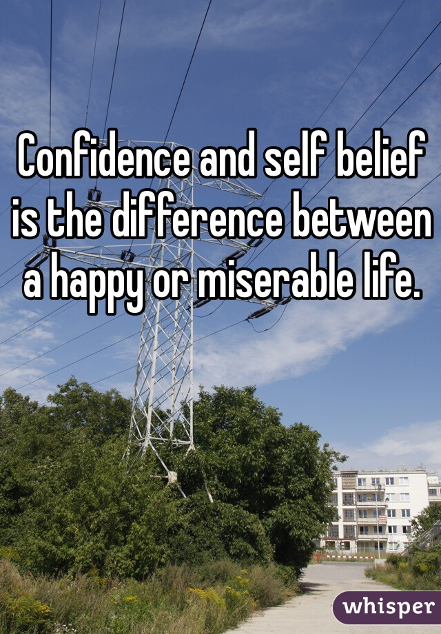 Confidence and self belief is the difference between a happy or miserable life.