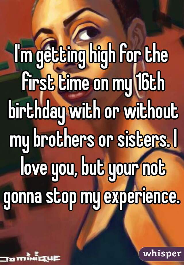 I'm getting high for the first time on my 16th birthday with or without my brothers or sisters. I love you, but your not gonna stop my experience.