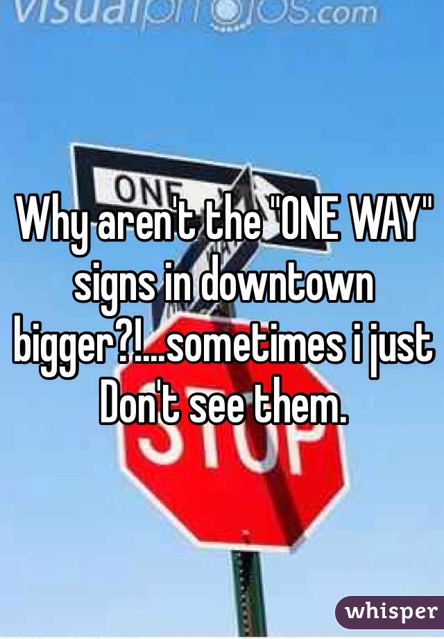 "Why aren't the ""ONE WAY"" signs in downtown bigger?!...sometimes i just Don't see them."