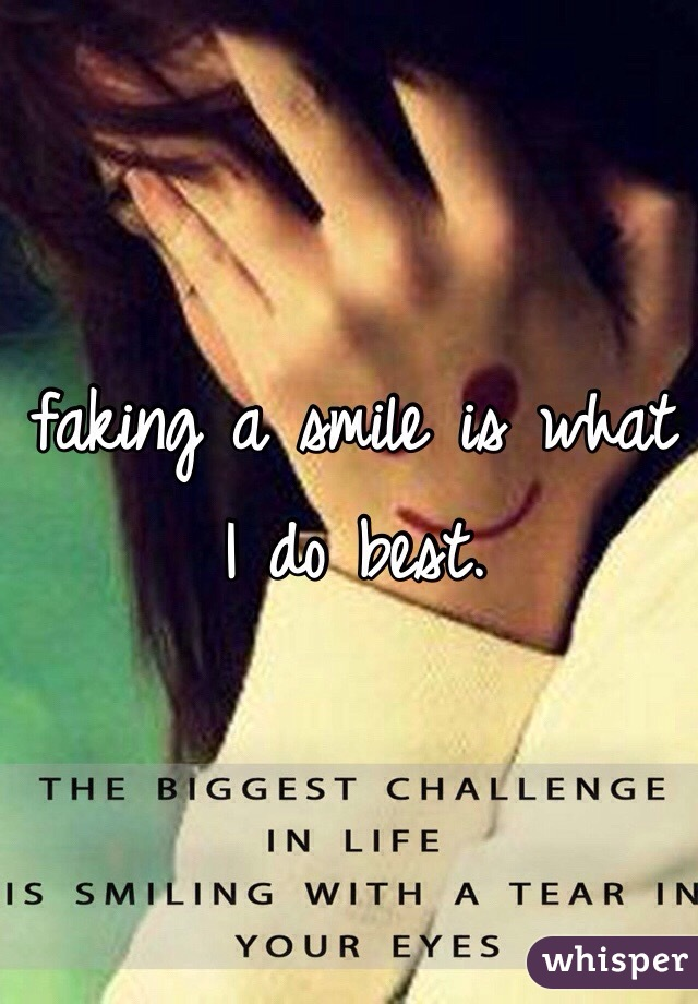 faking a smile is what I do best.