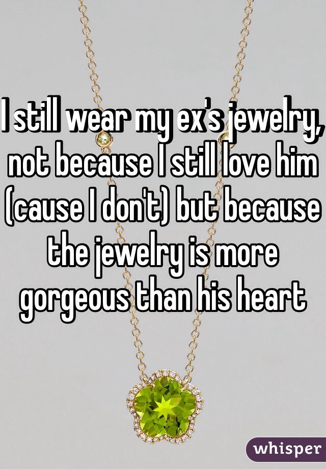 I still wear my ex's jewelry, not because I still love him (cause I don't) but because the jewelry is more gorgeous than his heart