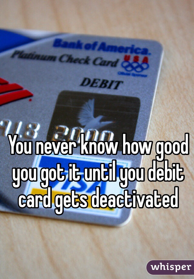 You never know how good you got it until you debit card gets deactivated