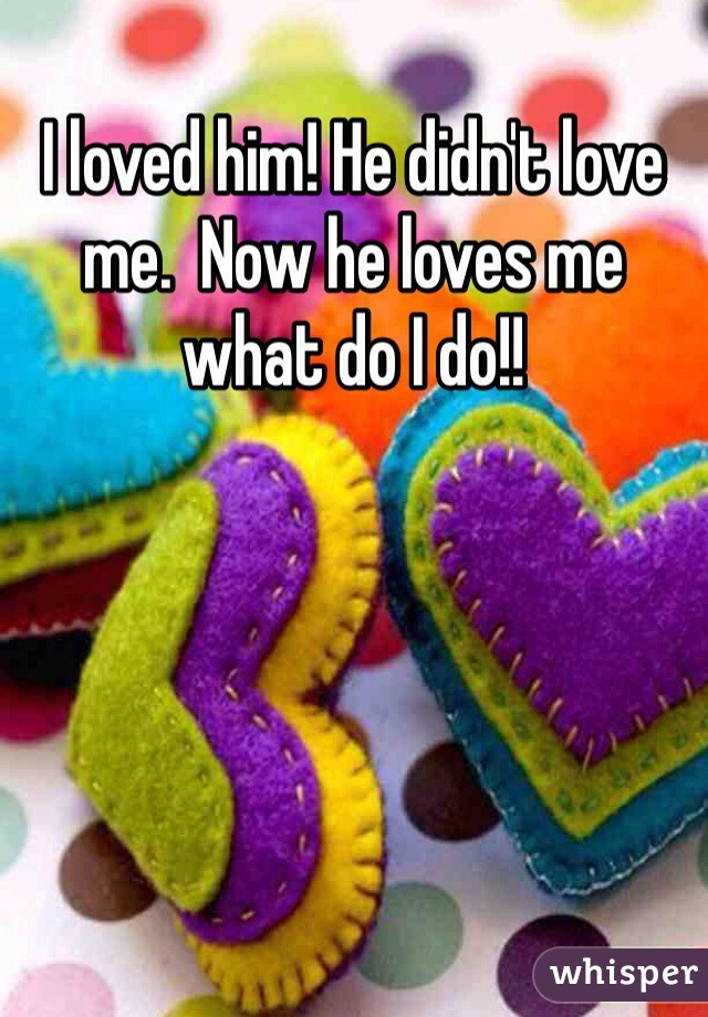 I loved him! He didn't love me.  Now he loves me what do I do!!