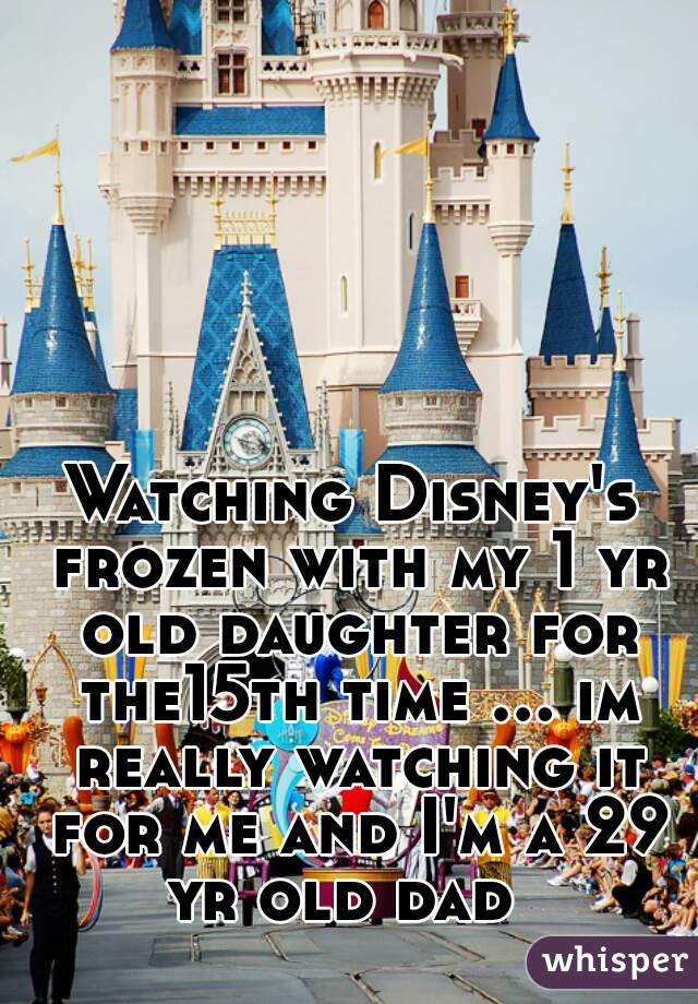 Watching Disney's frozen with my 1 yr old daughter for the15th time ... im really watching it for me and I'm a 29 yr old dad