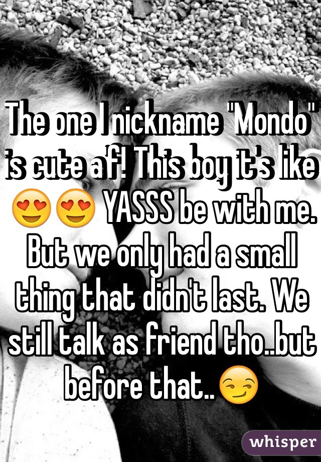 "The one I nickname ""Mondo"" is cute a'f! This boy it's like 😍😍 YASSS be with me. But we only had a small thing that didn't last. We still talk as friend tho..but before that..😏"