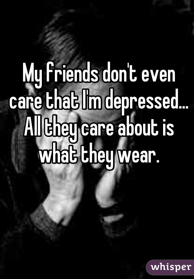 My friends don't even care that I'm depressed... All they care about is what they wear.