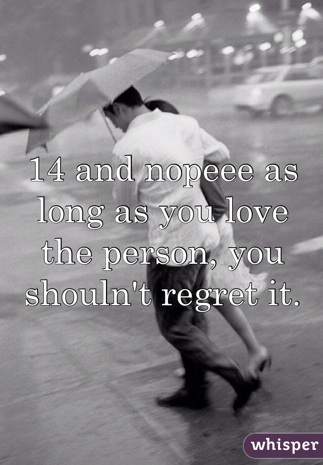 14 and nopeee as long as you love the person, you shouln't regret it.