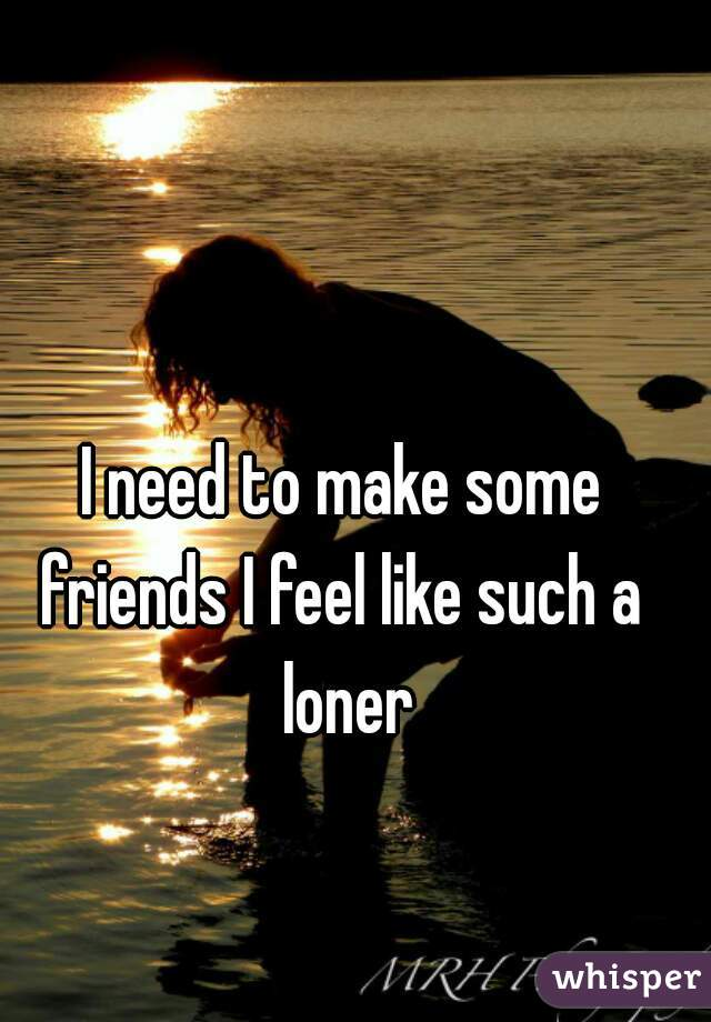 I need to make some friends I feel like such a  loner