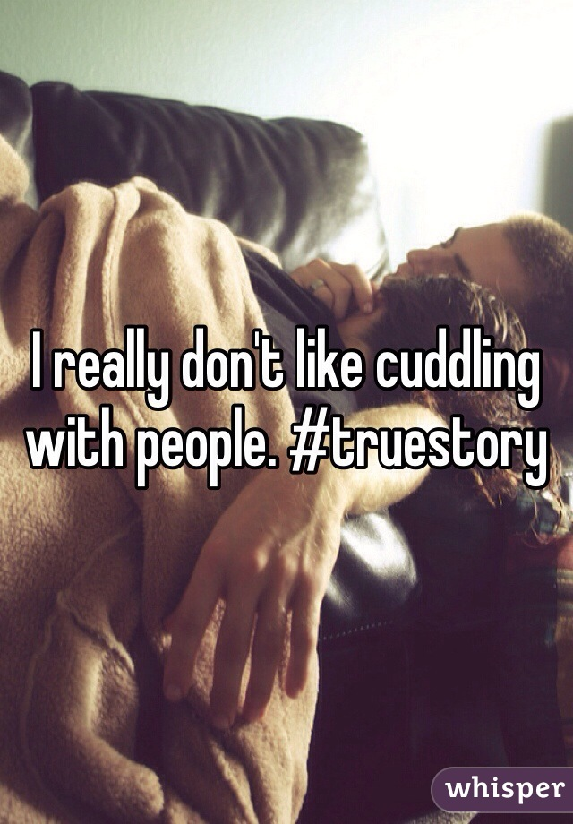 I really don't like cuddling with people. #truestory